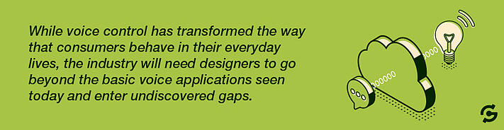 While voice control has transformed the way that consumers behave in their everyday lives, the industry will need designers to go beyond the basic voice applications seen today and enter undiscovered gaps