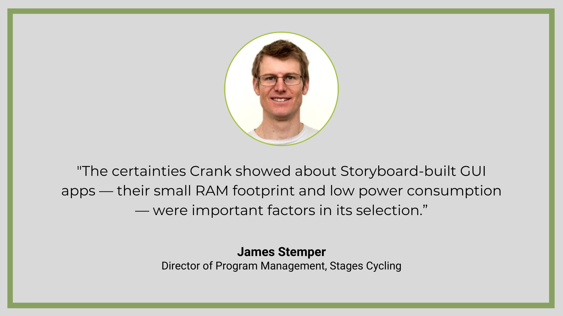 """Quote from Crank GUI services client, Stages Cycling: """"The certainties Crank showed about Storyboard-built GUI apps — their small RAM footprint and low power consumption — were important factors in its selection for the Dash."""""""